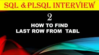 SQL & PLQSL INTERVIEW 2-HOW TO FIND LAST ROW FROM TABLE