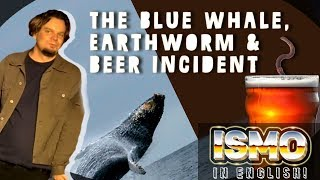 ISMO - The Blue Whale, Earth Worm & Beer Incident