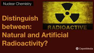 Distinguish between: Natural and Artificial Radioactivity? Nuclear Chemistry | Physical Chemistry