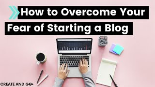 How to Overcome Your Fear of Starting a Blog or Business