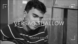 JUNTOS E SHALLOW NOW PAULA FERNANDESLUAN SANTANA (CAXITO COVER) SHALLOW VERSÃO(Refrão Readaptado)