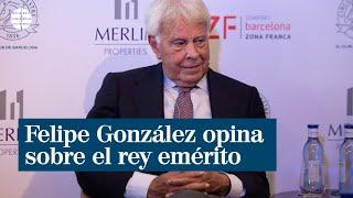"""Felipe González sobre el emérito: """"Quiero que vuelva ya"""""""