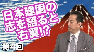 第04回 日本建国の志を語ると右翼!?