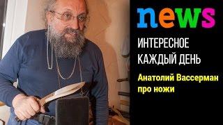 Анатолий Вассерман про свои ножи и не только свои :)