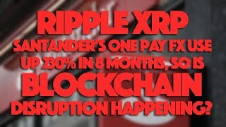 Ripple XRP: Santander's One Pay FX Use Up 230% In 8 Month, So Is Blockchain Disruption Happening?