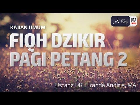 Kajian : Fiqh Dzikir Pagi Petang ke 2 – Ustadz DR. Firanda Andirja, MA