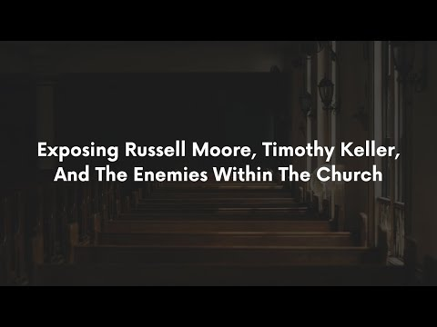 Exposing Russell Moore, Timothy Keller, and The Enemies Within The Church