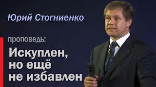 Проповедник Юрий Стогниенко  - Искуплен, но еще не избавлен