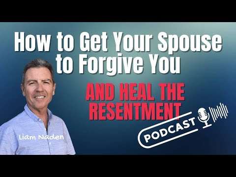 Video 011 - How to Get Your Spouse to Forgive You - and Heal the Resentment