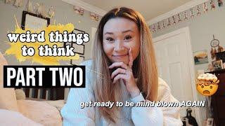 weird thoughts to think | part two!