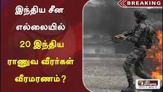 இந்திய சீன எல்லையில் 20 இந்திய ராணுவ வீரர்கள் வீரமரணம்?   India   China