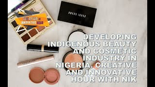 DEVELOPING INDIGENOUS BEAUTY AND COSMETIC INDUSTRY IN NIGERIA. CREATIVE AND INNOVATIVE HOUR WITH NIK