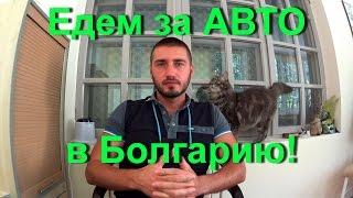Поездка за автомобилем в Болгарию (Начало) Сегодня старт!