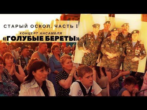 ЧАСТЬ I «Голубые береты». Концерт в Старом Осколе, посвящённый Дню ВДВ.