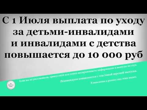С 1 Июля выплата по уходу за детьми инвалидами и инвалидами с детства повышается до 10 000 рублей