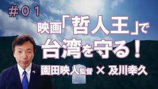 第1回 映画『哲人王』で台湾を守る!【及川幸久−台湾と哲人王−】