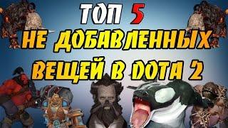 ТОП 5 - НЕ ДОБАВЛЕННЫХ ВЕЩЕЙ В DOTA 2