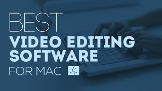Best Video Editing Software for Mac:  Easily Edit Videos on your Mac