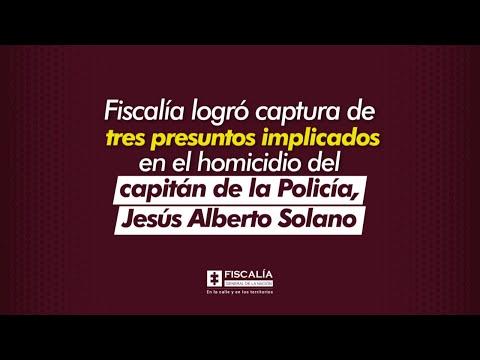 Fiscalía logró captura de tres presuntos implicados en el homicidio del capitán de la Policía, Jesús Alberto Solano