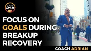 Focus On Your Goals During Breakup Recovery To Get Your Ex Back