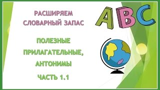Английский язык. Расширяем словарный запас. Урок 05. Полезные прилагательные. Антонимы. Часть 1.1.