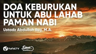 Tafsir Surat Al Lahab 1/7 : Doa Keburukan Untuk Abu Lahab Paman Nabi - Ustadz Abdullah Roy, M.A.