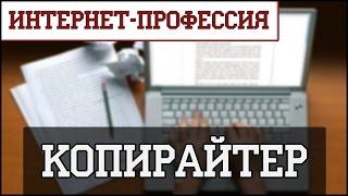 Интернет-профессия: Копирайтер. Как заработать в Интернете на копирайтинге и рерайтинге?