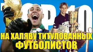 ТОП-10 на халяву титулованных футболистов
