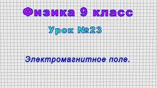 Физика 9 класс Урок 23 - Электромагнитное поле.