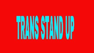 Trans stand up