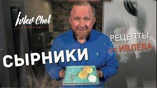 Рецепты от Ивлева  - СЫРНИКИ