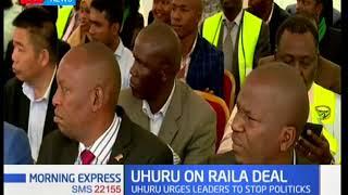 Uhuru on Raila deal: President Uhuru Kenyatta urges leaders to stop politics