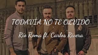 TODAVÍA NO TE OLVIDO - RIO ROMA FT. CARLOS RIVERA (LETRA)