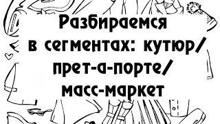 Разбираемся в сегментах: кутюр/прет-а-порте/масс-маркет