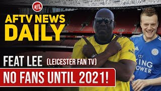 No Fans Until 2021! (Feat Lee, Leicester Fan TV) AFTV News Daily