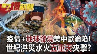 【57爆新聞】疫情+「地球發燒」美中歐淪陷! 世紀洪災水火「五重天」夾擊?