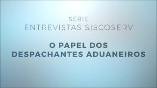 Série Entrevistas Siscoserv 2/4: O papel dos Despachantes Aduaneiros