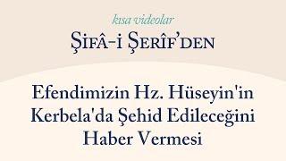 Kısa Video: Efendimizin Hz. Hüseyin'in Kerbela'da Şehid Edileceğini Haber Vermesi