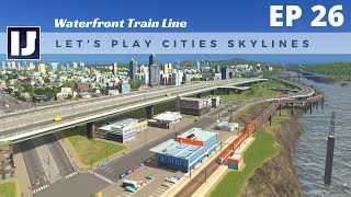 Let's Play Cities: Skylines EP26: Waterfront Train Line