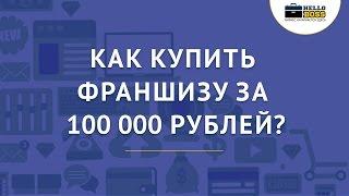 Как купить франшизу за 100 000 рублей?