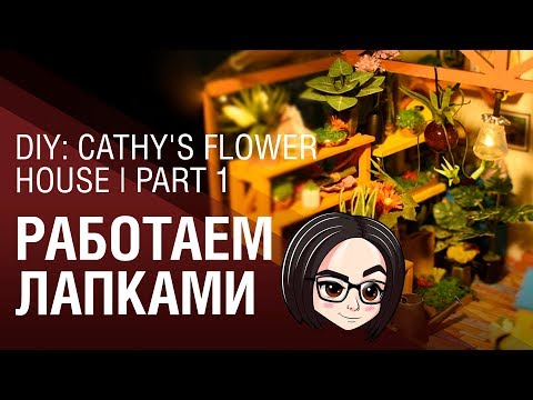 DIY: Cathy's Flower House | Part 1 | Работаем лапками