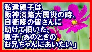 私達親子は阪神淡路大震災の時、自衛隊の皆さんに大変助けて頂いた。息子「あのときのお兄ちゃんにあいたい」感動する話