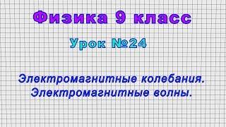 Физика 9 класс Урок 24 - Электромагнитные колебания. Электромагнитные волны.