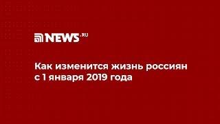 Как изменится жизнь россиян с 1 января 2019 года