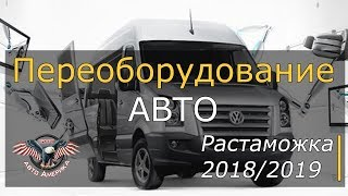 Растаможка 2018/2019. Переоборудование авто.