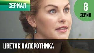 ▶️ Цветок папоротника 8 серия | Сериал / 2014 / Мелодрама