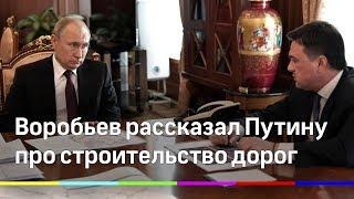 Воробьев рассказал Путину о строительстве дорог Подмосковья