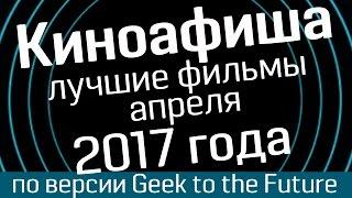 Киноафиша: апрель 2017- лучшие фильмы по версии Geek to the Future и WasabiTV - киноновинки