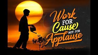 Work for Cause not for Applause || Life changing words