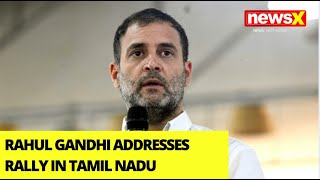 Rahul Gandhi Addresses Rally In Tamil Nadu | Launches Cong's Pre Poll Campaign | NewsX